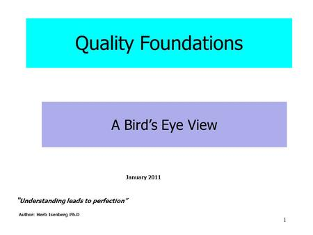 "1 "" Understanding leads to perfection"" Author: Herb Isenberg Ph.D A Bird's Eye View Quality Foundations January 2011."