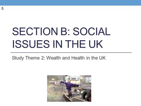 SECTION B: SOCIAL ISSUES IN THE UK Study Theme 2: Wealth and Health in the UK 5.