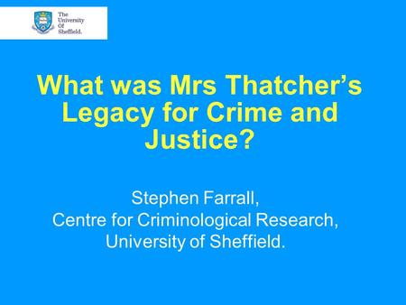 What was Mrs Thatcher's Legacy for Crime and Justice? Stephen Farrall, Centre for Criminological Research, University of Sheffield.