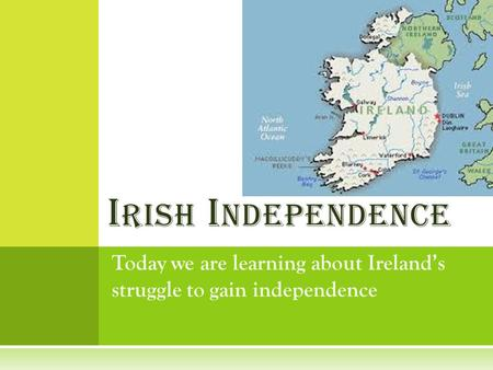 Today we are learning about Ireland's struggle to gain independence I RISH I NDEPENDENCE.