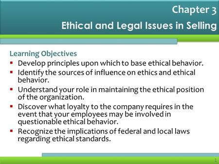 1 Ethical and Legal Issues in Selling Learning Objectives  Develop principles upon which to base ethical behavior.  Identify the sources of influence.