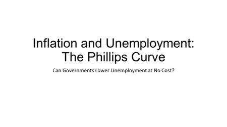 Inflation and Unemployment: The Phillips Curve Can Governments Lower Unemployment at No Cost?