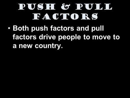 Push & Pull Factors Both push factors and pull factors drive people to move to a new country.