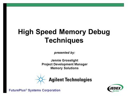 High Speed Memory Debug Techniques presented by: Jennie Grosslight Project Development Manager Memory Solutions FuturePlus ® Systems Corporation.