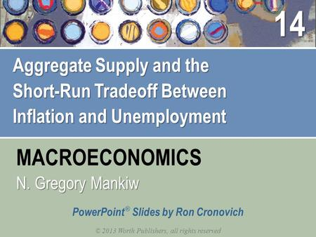 MACROECONOMICS © 2013 Worth Publishers, all rights reserved PowerPoint ® Slides by Ron Cronovich N. Gregory Mankiw Aggregate Supply and the Short-Run Tradeoff.
