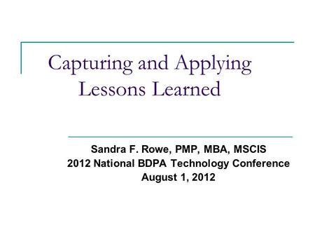 Capturing and Applying Lessons Learned Sandra F. Rowe, PMP, MBA, MSCIS 2012 National BDPA Technology Conference August 1, 2012.