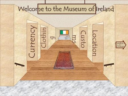 Museum Entrance Currency Clothin g Location Custo ms Welcome to the Museum of Ireland Curator's Offices.