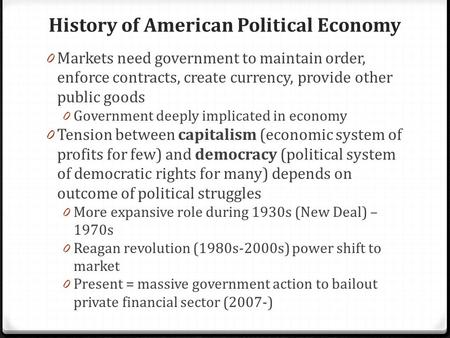 History of American Political Economy 0 Markets need government to maintain order, enforce contracts, create currency, provide other public goods 0 Government.