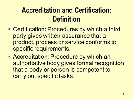 1 Accreditation and Certification: Definition  Certification: Procedures by which a third party gives written assurance that a product, process or service.