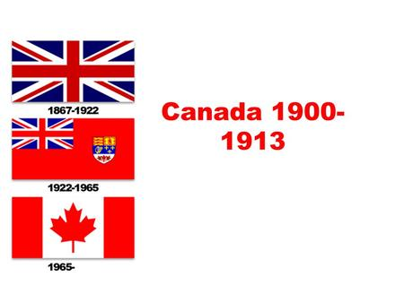 "Canada 1900- 1913. Wilfred Laurier ""Canada has been modest in its history. In my estimation it is only commencing. It is commencing in this century. As."