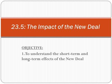 OBJECTIVE: 1. To understand the short-term and long-term effects of the New Deal 23.5: The Impact of the New Deal.