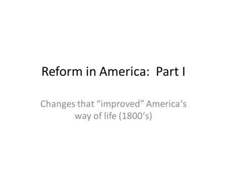 "Reform in America: Part I Changes that ""improved"" Americaʻs way of life (1800ʻs)"