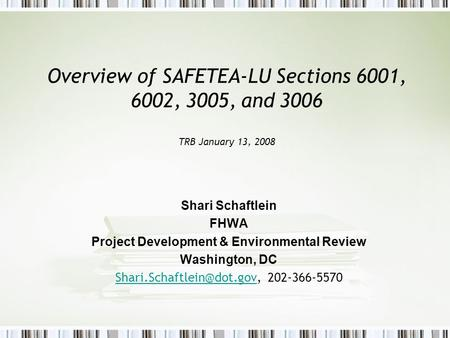 Overview of SAFETEA-LU Sections 6001, 6002, 3005, and 3006 TRB January 13, 2008 Shari Schaftlein FHWA Project Development & Environmental Review Washington,