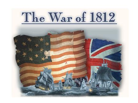 WAR OF 1812 !!!! Date 0f Notes ______________ - MADISON ELECTED whom to fight? France France or Britain?