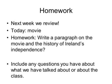 Homework Next week we review! Today: movie Homework: Write a paragraph on the movie and the history of Ireland's independence? Include any questions you.
