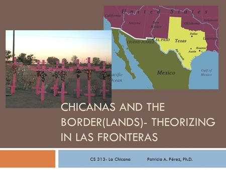 CS 313- La Chicana Patricia A. Pérez, Ph.D. CHICANAS AND THE BORDER(LANDS)- THEORIZING IN LAS FRONTERAS.