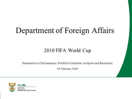 Department of Foreign Affairs 2010 FIFA World Cup Presentation to Parliamentary Portfolio Committee on Sports and Recreation: 05 February 2009.