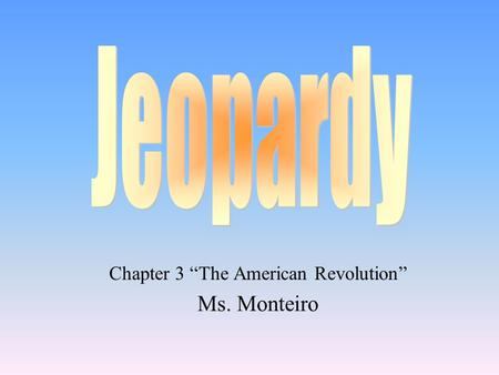 "Chapter 3 ""The American Revolution"" Ms. Monteiro"