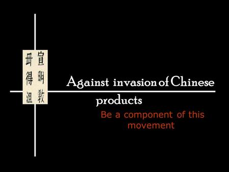 Against invasion of Chinese products Be a component of this movement.