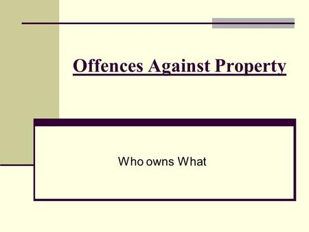 Offences Against Property Who owns What. Theft Taking permanently or temporarily property without the owner's permission Represents the largest segment.