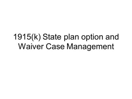 1915(k) State plan option and Waiver Case Management.