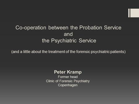 Co-operation between the Probation Service and the Psychiatric Service (and a little about the treatment of the forensic psychiatric patients) Peter Kramp.