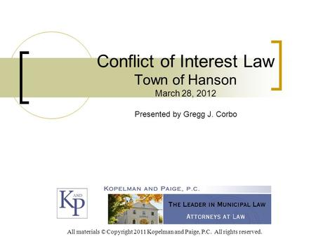 Conflict of Interest Law Town of Hanson March 28, 2012 Presented by Gregg J. Corbo All materials © Copyright 2011 Kopelman and Paige, P.C. All rights reserved.