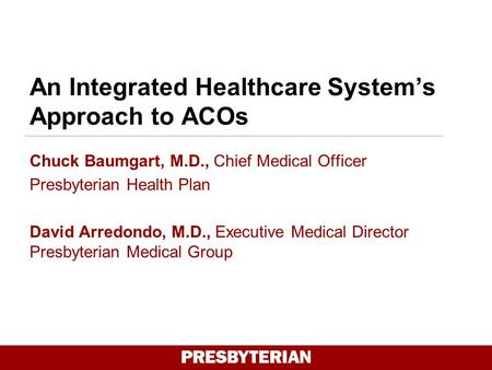 An Integrated Healthcare System's Approach to ACOs Chuck Baumgart, M.D., Chief Medical Officer Presbyterian Health Plan David Arredondo, M.D., Executive.