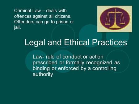 Legal and Ethical Practices Law- rule of conduct or action prescribed or formally recognized as binding or enforced by a controlling authority Criminal.