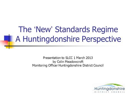 The 'New' Standards Regime A Huntingdonshire Perspective Presentation to SLCC 1 March 2013 by Colin Meadowcroft Monitoring Officer Huntingdonshire District.