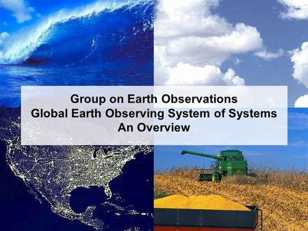 Group on Earth Observations An Overview January 2005 Group on Earth Observations Global Earth Observing System of Systems An Overview.