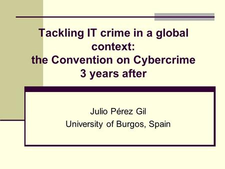 Tackling IT crime in a global context: the Convention on Cybercrime 3 years after Julio Pérez Gil University of Burgos, Spain.