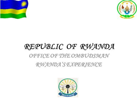 REPUBLIC OF RWANDA OFFICE OF THE OMBUDSMAN RWANDA'S EXPERIENCE.