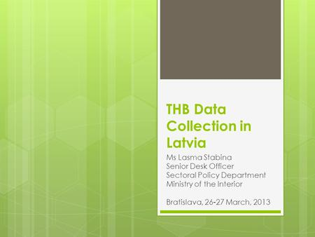 THB Data Collection in Latvia Ms Lasma Stabina Senior Desk Officer Sectoral Policy Department Ministry of the Interior Bratislava, 26-27 March, 2013.