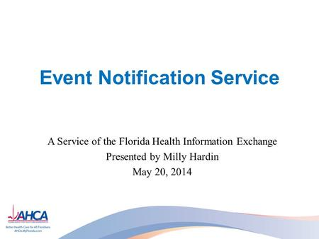 Event Notification Service A Service of the Florida Health Information Exchange Presented by Milly Hardin May 20, 2014.