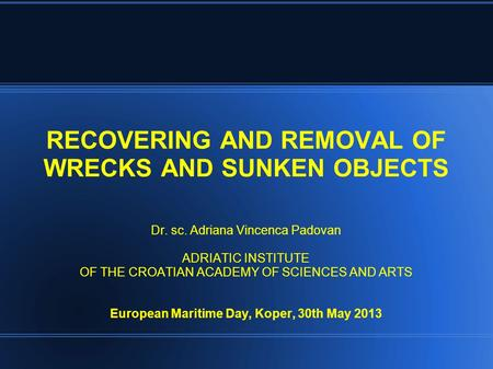 RECOVERING AND REMOVAL OF WRECKS AND SUNKEN OBJECTS Dr. sc. Adriana Vincenca Padovan ADRIATIC INSTITUTE OF THE CROATIAN ACADEMY OF SCIENCES AND ARTS European.