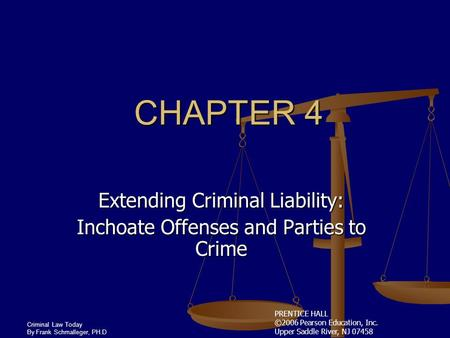 PRENTICE HALL ©2006 Pearson Education, Inc. Upper Saddle River, NJ 07458 Criminal Law Today By Frank Schmalleger, PH.D CHAPTER 4 Extending Criminal Liability: