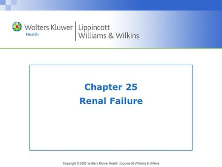 Copyright © 2009 Wolters Kluwer Health | Lippincott Williams & Wilkins Chapter 25 Renal Failure.