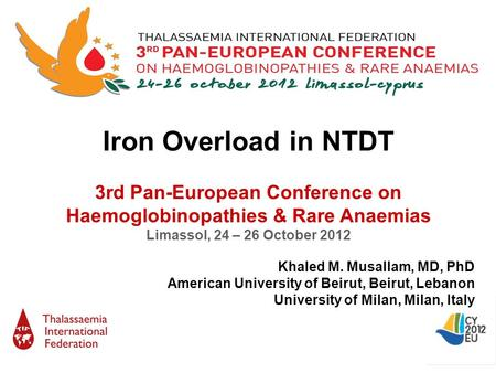 Iron Overload in NTDT 3rd Pan-European Conference on Haemoglobinopathies & Rare Anaemias Limassol, 24 – 26 October 2012 Khaled M. Musallam, MD, PhD American.