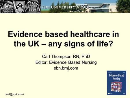 Evidence based healthcare in the UK – any signs of life? Carl Thompson RN; PhD Editor: Evidence Based Nursing ebn.bmj.com.