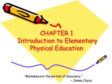 "CHAPTER 1 Introduction to Elementary Physical Education CHAPTER 1 Introduction to Elementary Physical Education ""Mistakes are the portals of discovery."""