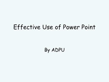Effective Use of Power Point By ADPU You Please write down what you want to get out of today's session. These are your learning outcomes.