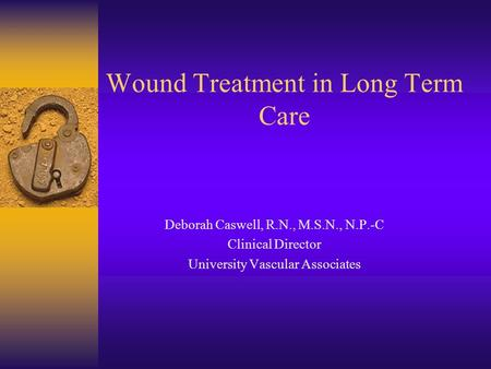 Wound Treatment in Long Term Care Deborah Caswell, R.N., M.S.N., N.P.-C Clinical Director University Vascular Associates.