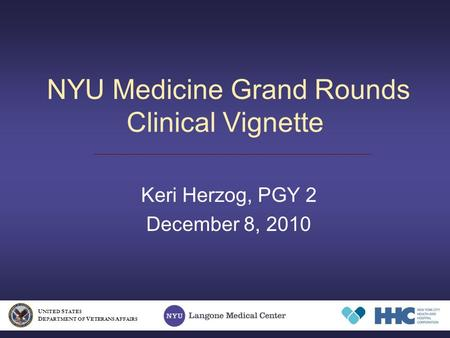 NYU Medicine Grand Rounds Clinical Vignette Keri Herzog, PGY 2 December 8, 2010 U NITED S TATES D EPARTMENT OF V ETERANS A FFAIRS.