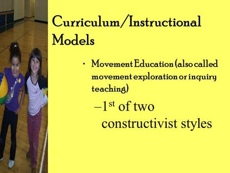 Curriculum/Instructional Models Movement Education (also called movement exploration or inquiry teaching) –1 st of two constructivist styles.
