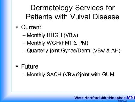 West Hertfordshire Hospitals NHS Trust Dermatology Services for Patients with Vulval Disease Current –Monthly HHGH (VBw) –Monthly WGH(FMT & PM) –Quarterly.