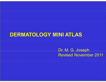 DERMATOLOGY MINI ATLAS Dr. M. G. Joseph Revised November 2011.