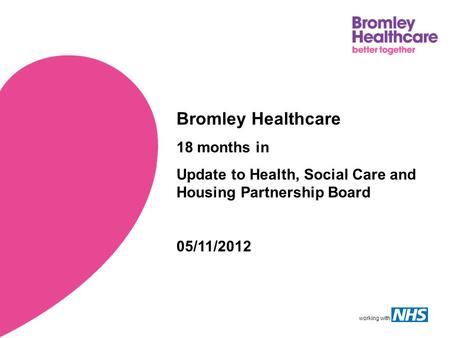 Working with Bromley Healthcare 18 months in Update to Health, Social Care and Housing Partnership Board 05/11/2012.