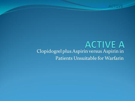 ACTIVE Clopidogrel plus Aspirin versus Aspirin in Patients Unsuitable for Warfarin.