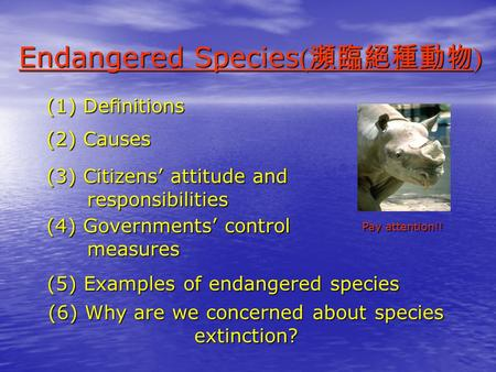 (1) Definitions (2) Causes (3) Citizens' attitude and responsibilities responsibilities (4) Governments' control measures measures Endangered Species(瀕臨絕種動物)